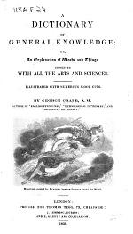 A Dictionary of General Knowledge; or, an Explanation of words and things connected with all the arts and sciences. Illustrated, etc
