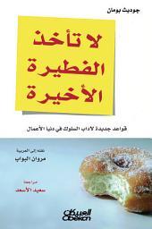 لا تأخذ الفطيرة الأخيرة: قواعد جديدة لآداب السلوك في دنيا الأعمال: Don't Take the Last Donut: New Rules of Business Etiquette