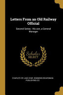 Letters from an Old Railway Official: Second Series: His Son, a General Manager