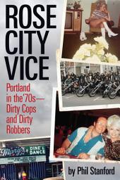 Rose City Vice: Portland in the 70's Dirty Cops and Dirty Robbers