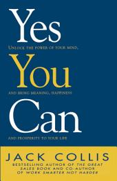 Yes You Can: Unlock the Power of Your Mind and Bring Meaning, Happiness and Prosperity to Your Life