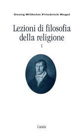 Lezioni di filosofia della religione: Volume 1,Parte 1