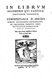 In librum Solomonis qui Cantica canticorum inscribitur commentaria D. Aegidii Romani, Bituricensis archiepiscopi,... Nunc opera fratris Augustini de Monte Ilcino, in lucem edita