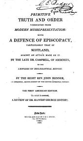 Primitive Truth and Order Vindicated from Modern Misrepresentation: With a Defence of Episcopacy, Particularly that of Scotland, Against an Attack Made on it by the Late Dr. Campbell, of Aberdeen, in His Lectures on Ecclesiastical History