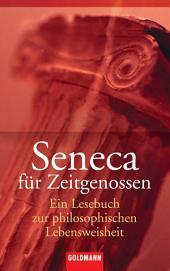 Seneca für Zeitgenossen: Ein Lesebuch zur philosophischen Lebensweisheit