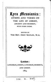 Lyra Messianica: Hymns and Verses on the Life of Christ, Ancient and Modern; with Other Poems