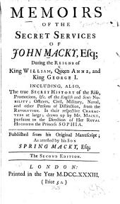 Memoirs of the Secret Services of John Macky, Esq: During the Reigns of King William, Queen Anne, and King George I. : Including, Also, the True Secret History of the Rise, Promotions, &c. of the English and Scots Nobility, Officers, Civil, Military, Naval, and Other Persons of Distinction, from the Revolution : in Their Respective Characters at Large