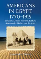 Americans in Egypt, 1770Ð1915: Explorers, Consuls, Travelers, Soldiers, Missionaries, Writers and Scientists