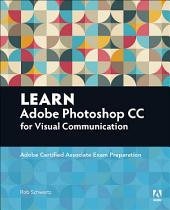 Learn Adobe Photoshop CC for Visual Communication: Adobe Certified Associate Exam Preparation