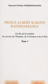 PRINCE ALBERT RAKOTO RATSIMAMANGA: Un fils de la Lumière au service de l'Homme, de la Science et de la Paix -, Volume1