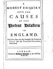 A Modest Enquiry Into the Causes of the Present Disasters in England: And who They are that Brought the French Fleet Into the English Chanel, Described