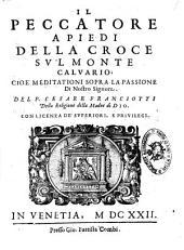 Il peccatore a piedi della croce su'l Monte Caluario, cioè meditationi sopra la passione di Nostro Signore. Del p. Cesare Franciotti ..