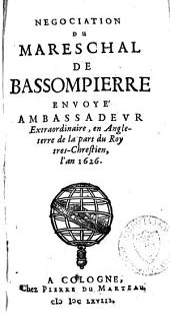 Negociation du mareschal de Bassompierre envoyé ambassadeur extraordinaire, en Angleterre de la part du Roy tres-Chrestien, l'an 1626..