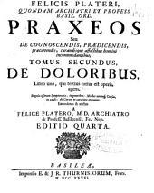 Felicis Plateri ... Praxeos seu De cognoscendis, praedicendis, praecauendis, curandisque affectibus homini incommodantibus: Tomus secundus, De doloribus ...