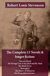 The Complete 13 Novels & Longer Fiction: Treasure Island, The Strange Case of Dr. Jekyll and Mr. Hyde, The Black Arrow, Kidnapped, The Master of Ballantrae, The Wrong Box and More ...