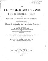 The Practical Draughtsman's Book of Industrial Design and Machinist's and Engineer's Drawing Companion: Forming a Complete Course of Mechanical, Engineering, and Architectural Drawing