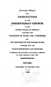 The Constitution of the Presbyterian Church in the United States of America: Containing the Confession of Faith, the Catechisms, and the Directory for the Worship of God, Together with the Plan of Government and Discipline