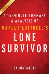 Lone Survivor by Marcus Luttrell - A 15-minute Summary & Analysis: The Eyewitness Account of Operation Redwing and the Lost Heroes of Seal Team 10