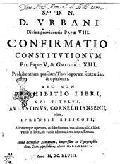 S.mi D. N. D. Vrbani Divina providentia papae 8. Confirmatio constitutionum Pii papae 5., & Gregorii 13. prohibentium quasdam theologorum sententias, & opiniones. Nec non prohibitio libri, cui titulus. Augustinus, Cornelii Iansenii, olim, Iprensis episcopi, aliorumque operum, ac libellorum, occasione dicti libri, variiis in locis, & variis idiomatibus impressorum. Iuxta exemplar romanun, impressum in typographia Rev. Cam. Apostolicae, anno 1644