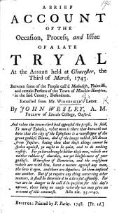 A brief account of the occasion, process, and issue of a late tryal at the Assize held at Gloucester, the third of March 1743. Between some of the people call'd Methodists ... and certain persons of the town of Minchin-Hampton. Extracted from Mr. W.'s letter by J. Wesley, etc