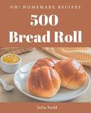 Oh  500 Homemade Bread Roll Recipes PDF