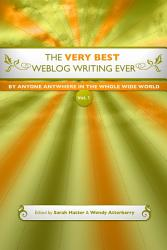 The Very Best Weblog Writing Ever By Anyone Anywhere In The Whole Wide World Book PDF