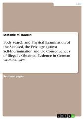Body Search and Physical Examination of the Accused, the Privilege against Self-Incrimination and the Consequences of Illegally Obtained Evidence in German Criminal Law
