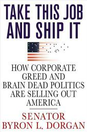 Take This Job and Ship It: How Corporate Greed and Brain-Dead Politics Are Selling Out America