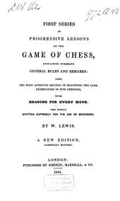 First Series of Progressive Lessons on the Game of Chess, Containing Numerous General Rules and Remarks: Also, the Most Approved Method of Beginning the Game Exemplified in Five Openings, with Reasons for Every Move: The Whole Written Expressly for the Use of Beginners