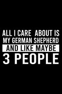 All I Care About Is My German Shepherd And Like Maybe 3 People