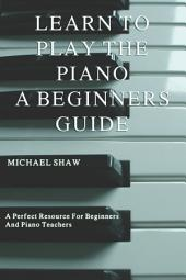 Piano: Learn To Play The Piano: A Beginners Guide: For Piano, Organ and Electronic Keyboard - Suitable For Children And Adults