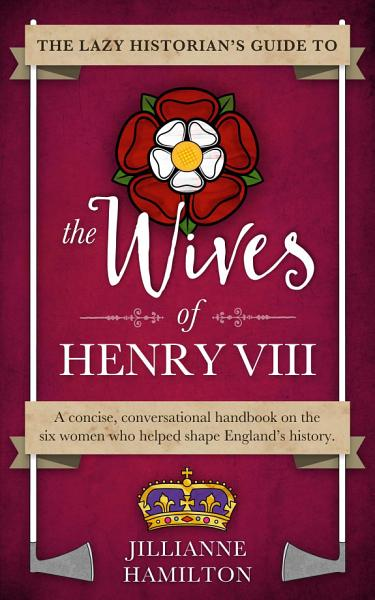 Download The Lazy Historian s Guide to the Wives of Henry VIII Book