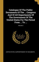Catalogue Of The Public Documents Of The     Congress And Of All Departments Of The Government Of The United States For The Period From     To      Volume 2 PDF