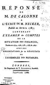 Reponse de M. de Calonne a l'escrit de M. Necker ... contenant l'examen des comptes de la situation des finances rendues en 1774, 1776, 1781, 1783 & 1787. Avec des observations sur les résultats de l'Assemblée des notables
