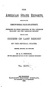 "The American State Reports: Containing the Cases of General Value and Authority Subsequent to Those Contained in the ""American Decisions"" [1760-1869] and the ""American Reports"" [1869-1887] Decided in the Courts of Last Resort of the Several States [1886-1911], Volume 46"