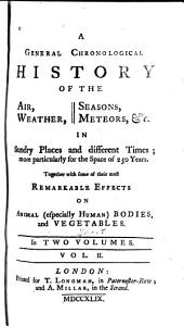 A General Chronological History of the Air, Weather, Seasons, Meteors, &c. in Sundry Places and Different Times: More Particularly for the Space of 250 Years : Together with Some of Their Most Remarkable Effects on Animal (especially Human) Bodies and Vegetables, Volume 2