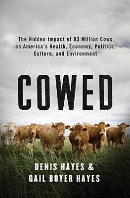 Cowed  The Hidden Impact of 93 Million Cows on America   s Health  Economy  Politics  Culture  and Environment