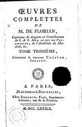 OEUVRES COMPLETTES DE M. DE FLORIAN, Capitaine de dragons, et Gentilhomme de S. A. S. MGR. LE DUC DE PENTHIEVRE, de lʻAcadémie de Madrid, [et]c: Contenant le nouveau THÉATRE ITALIEN. TOME TROISIÈME, Volume3