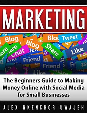 Marketing  The Beginners Guide to Making Money Online with Social Media for Small Businesses PDF