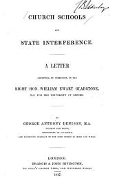 Church Schools and State Interference: A Letter Addressed, by Permission, to the Right Hon. William Ewart Gladstone, M.P. for the University of Oxford