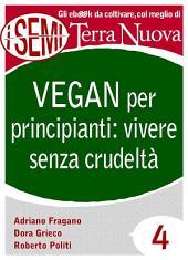 Vegan per principianti: vivere senza crudeltà: Riflessioni, consigli e ricette per una vita cruelty free.