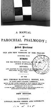 A manual of parochial psalmody; comprising select portions from the ... Psalms, together with hymns, for the principal festivals, etc. of the Church of England, revised by T.H. Horne