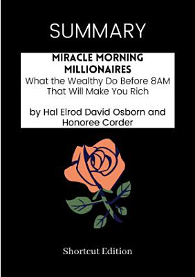 SUMMARY   Miracle Morning Millionaires  What The Wealthy Do Before 8AM That Will Make You Rich By Hal Elrod David Osborn And Honoree Corder