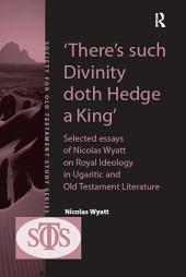 'There's such Divinity doth Hedge a King': Selected Essays of Nicolas Wyatt on Royal Ideology in Ugaritic and Old Testament Literature