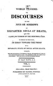 The World to Come, Or, Discourses on the Joys Or Sorrows of Departed Souls at Death, and the Glory Or Terror of the Resurrection: To which is Prefixed An Essay Toward the Proof of a Separate State of Souls After Death ...