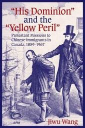 """""""His Dominion"""" and the """"Yellow Peril"""": Protestant Missions to Chinese Immigrants in Canada, 1859-1967"""