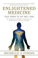 Enlightened Medicine Your Power to Get Well Now