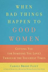 When Bad Things Happen to Good Women: Getting You (or Someone You Love) Through the Toughest Times