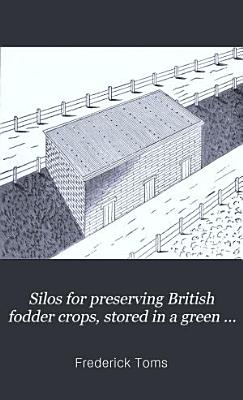 Silos for Preserving British Fodder Crops  Stored in a Green State  by the Sub editor of  The Field  PDF