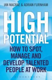 High Potential: How to Spot, Manage and Develop Talented People at Work